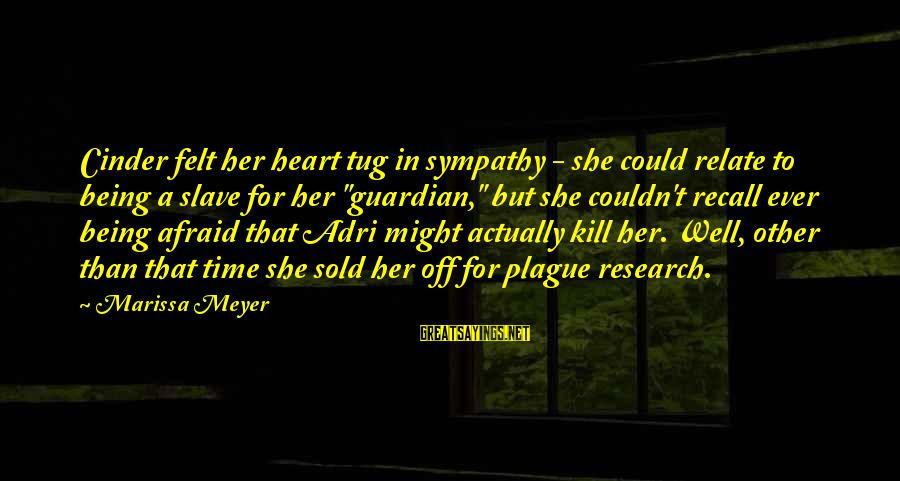 Adri's Sayings By Marissa Meyer: Cinder felt her heart tug in sympathy - she could relate to being a slave