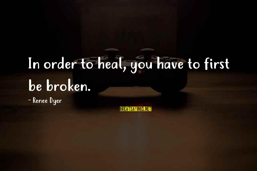Adri's Sayings By Renee Dyer: In order to heal, you have to first be broken.