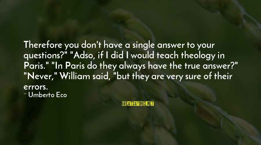 "Adso Sayings By Umberto Eco: Therefore you don't have a single answer to your questions?"" ""Adso, if I did I"