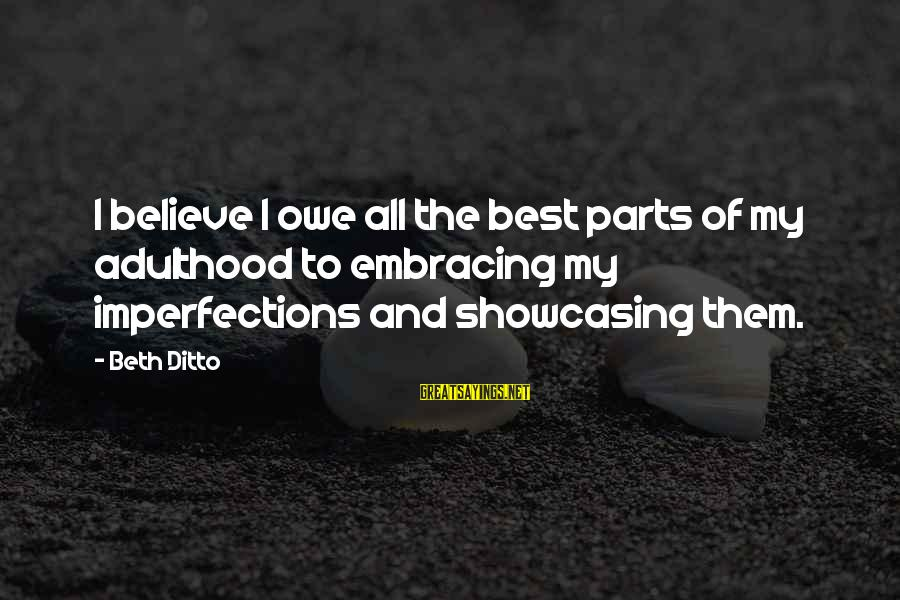 Adulthood Best Sayings By Beth Ditto: I believe I owe all the best parts of my adulthood to embracing my imperfections