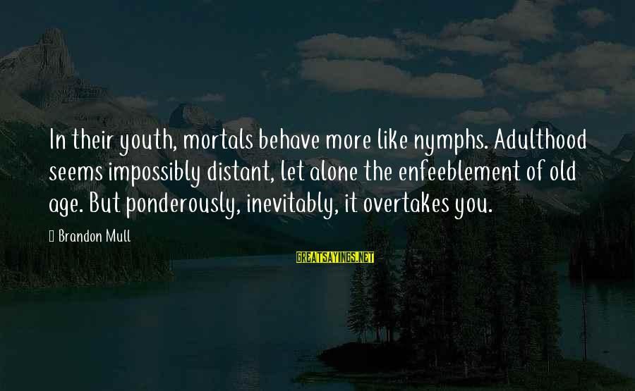 Adulthood Best Sayings By Brandon Mull: In their youth, mortals behave more like nymphs. Adulthood seems impossibly distant, let alone the