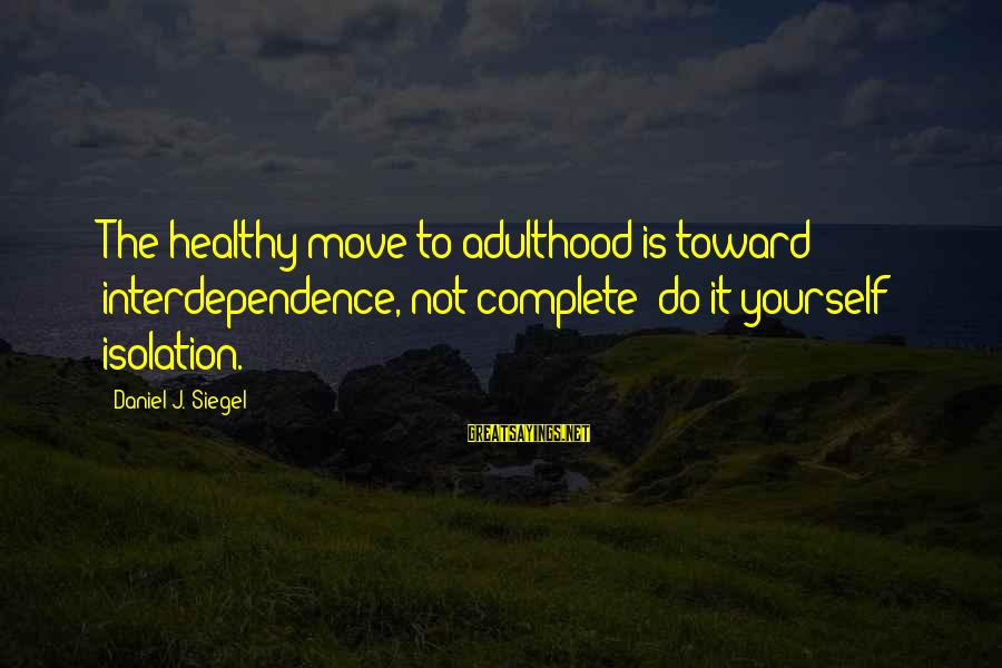 """Adulthood Best Sayings By Daniel J. Siegel: The healthy move to adulthood is toward interdependence, not complete """"do-it-yourself"""" isolation."""