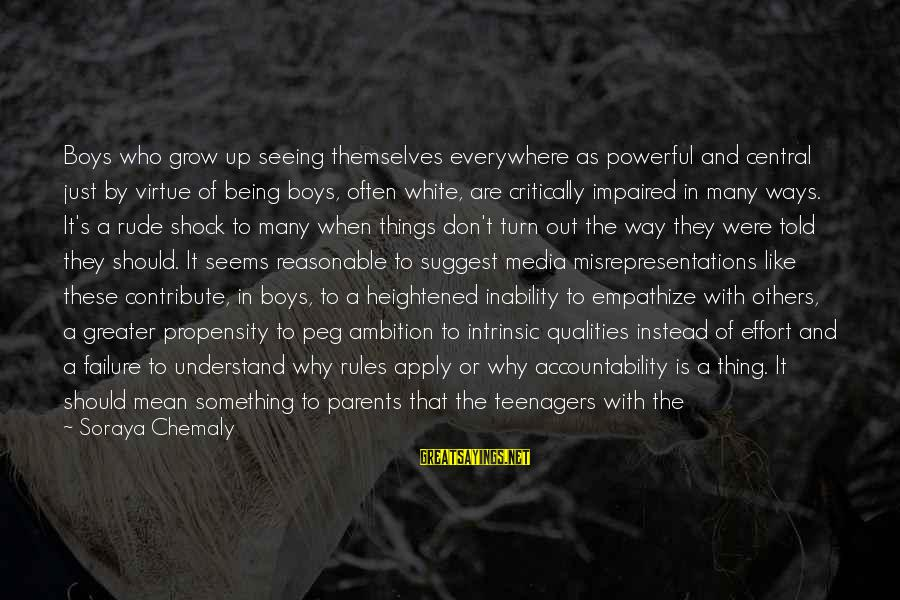 Adulthood Best Sayings By Soraya Chemaly: Boys who grow up seeing themselves everywhere as powerful and central just by virtue of