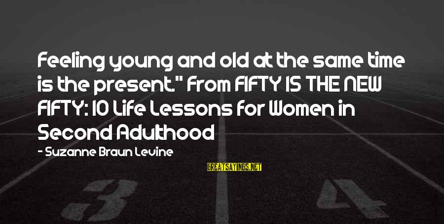 """Adulthood Best Sayings By Suzanne Braun Levine: Feeling young and old at the same time is the present."""" From FIFTY IS THE"""