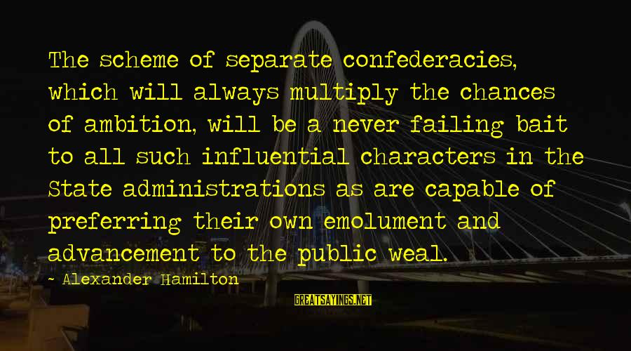 Advancement Sayings By Alexander Hamilton: The scheme of separate confederacies, which will always multiply the chances of ambition, will be