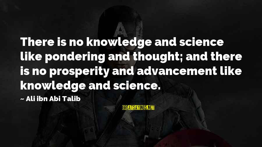 Advancement Sayings By Ali Ibn Abi Talib: There is no knowledge and science like pondering and thought; and there is no prosperity