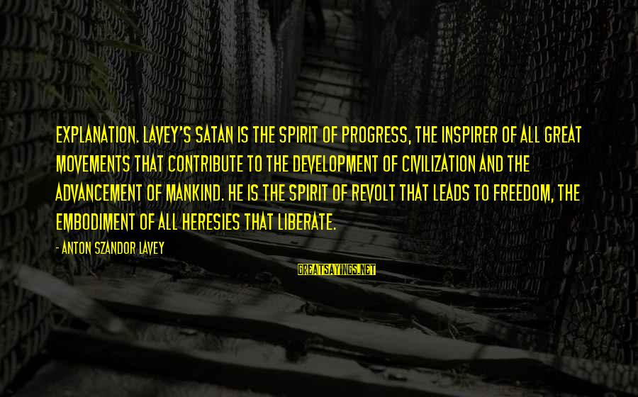 Advancement Sayings By Anton Szandor LaVey: Explanation. LaVey's Satan is the spirit of progress, the inspirer of all great movements that