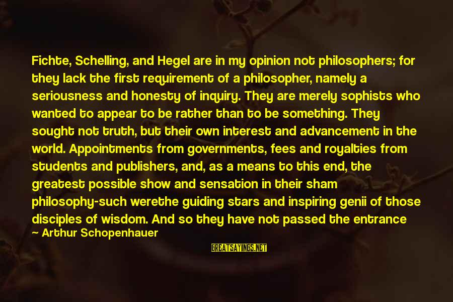 Advancement Sayings By Arthur Schopenhauer: Fichte, Schelling, and Hegel are in my opinion not philosophers; for they lack the first