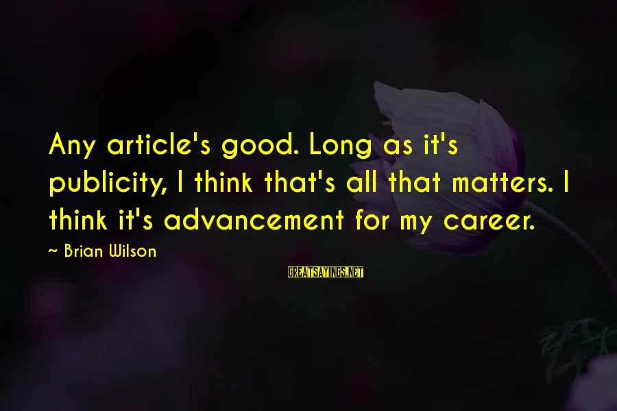 Advancement Sayings By Brian Wilson: Any article's good. Long as it's publicity, I think that's all that matters. I think