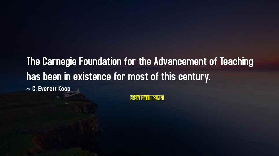 Advancement Sayings By C. Everett Koop: The Carnegie Foundation for the Advancement of Teaching has been in existence for most of