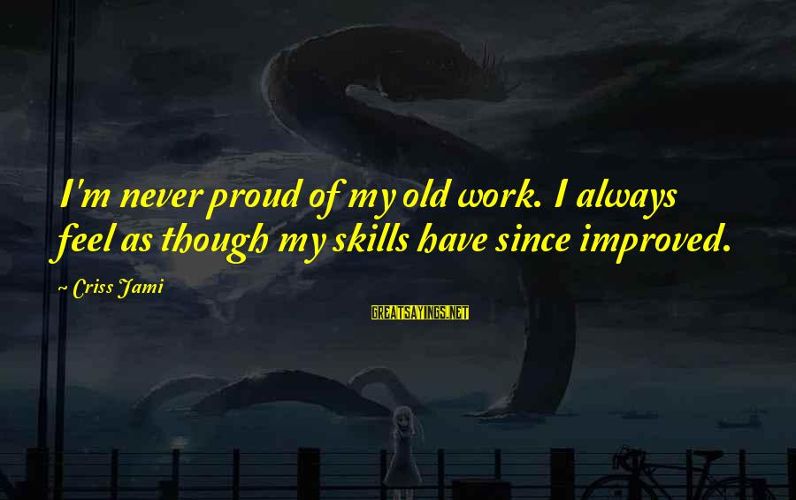 Advancement Sayings By Criss Jami: I'm never proud of my old work. I always feel as though my skills have