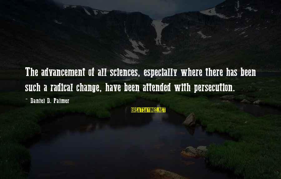 Advancement Sayings By Daniel D. Palmer: The advancement of all sciences, especially where there has been such a radical change, have