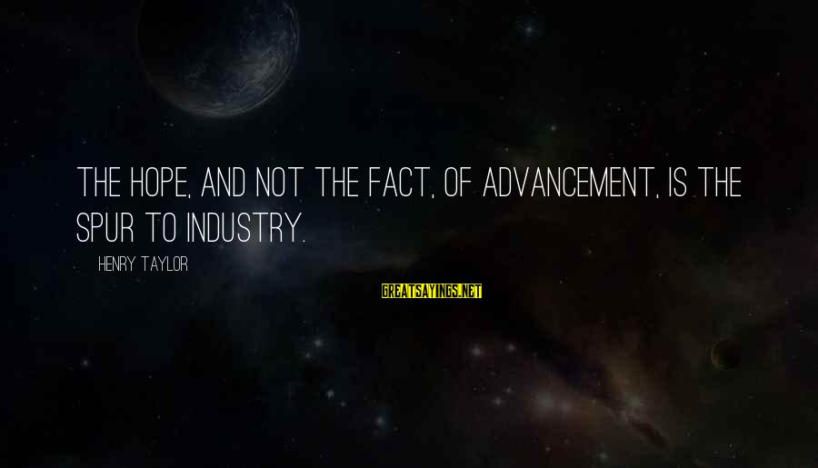 Advancement Sayings By Henry Taylor: The hope, and not the fact, of advancement, is the spur to industry.