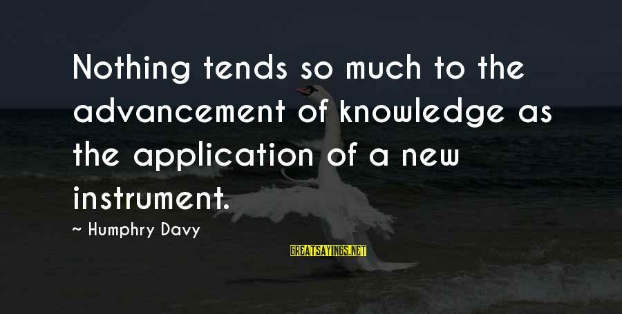 Advancement Sayings By Humphry Davy: Nothing tends so much to the advancement of knowledge as the application of a new