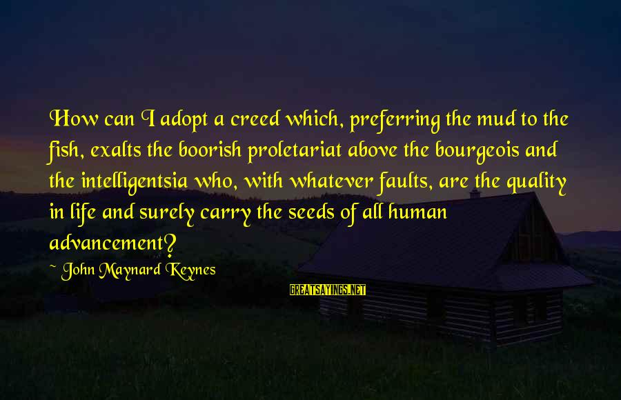 Advancement Sayings By John Maynard Keynes: How can I adopt a creed which, preferring the mud to the fish, exalts the