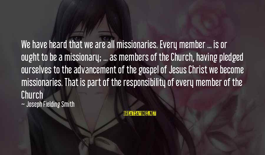 Advancement Sayings By Joseph Fielding Smith: We have heard that we are all missionaries. Every member ... is or ought to