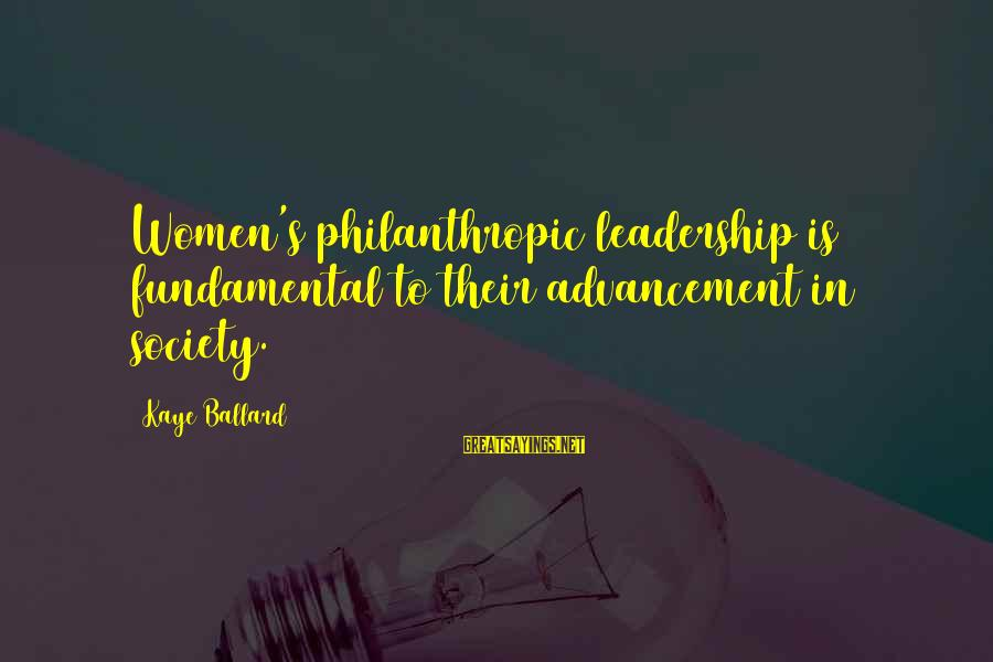 Advancement Sayings By Kaye Ballard: Women's philanthropic leadership is fundamental to their advancement in society.
