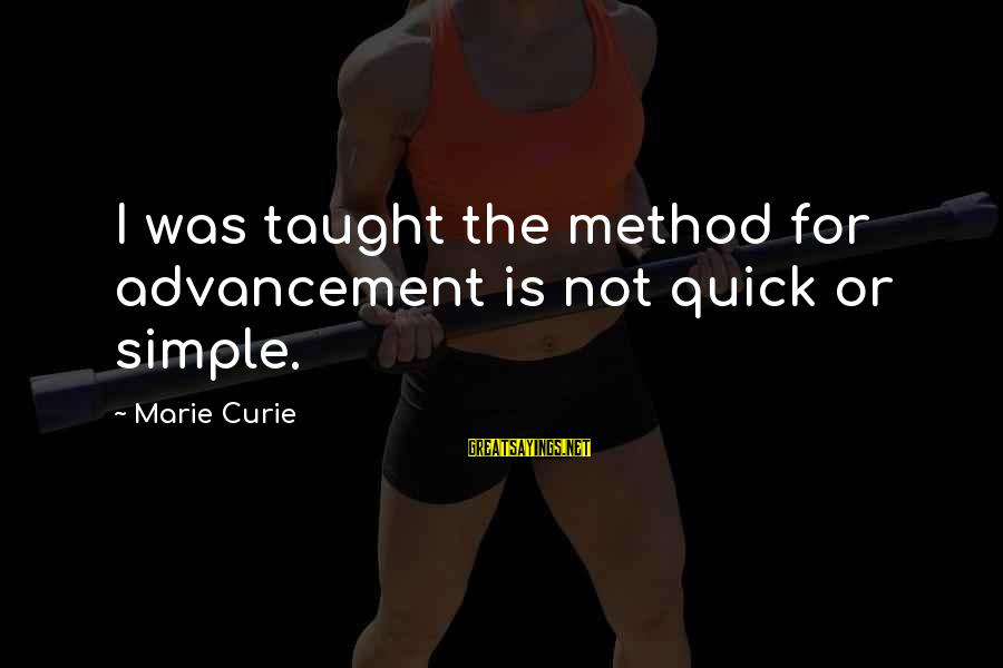 Advancement Sayings By Marie Curie: I was taught the method for advancement is not quick or simple.