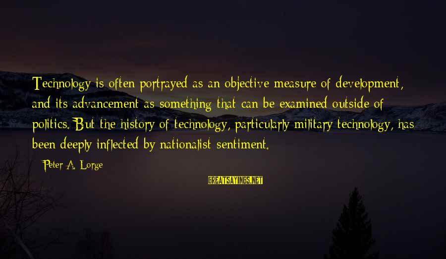 Advancement Sayings By Peter A. Lorge: Technology is often portrayed as an objective measure of development, and its advancement as something