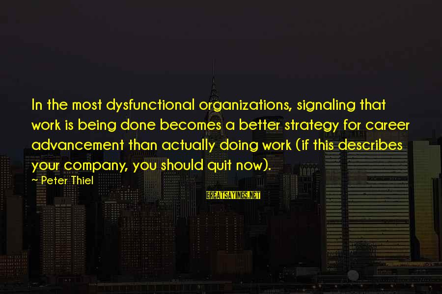 Advancement Sayings By Peter Thiel: In the most dysfunctional organizations, signaling that work is being done becomes a better strategy