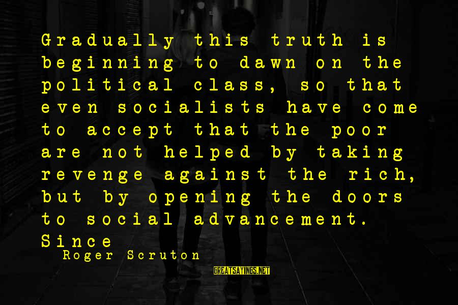 Advancement Sayings By Roger Scruton: Gradually this truth is beginning to dawn on the political class, so that even socialists