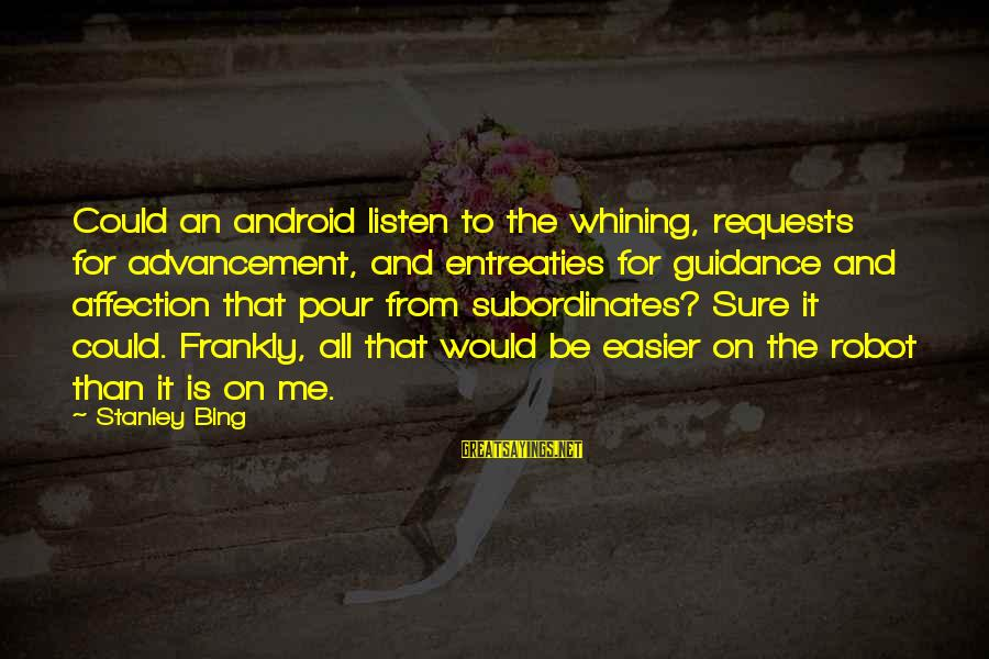 Advancement Sayings By Stanley Bing: Could an android listen to the whining, requests for advancement, and entreaties for guidance and
