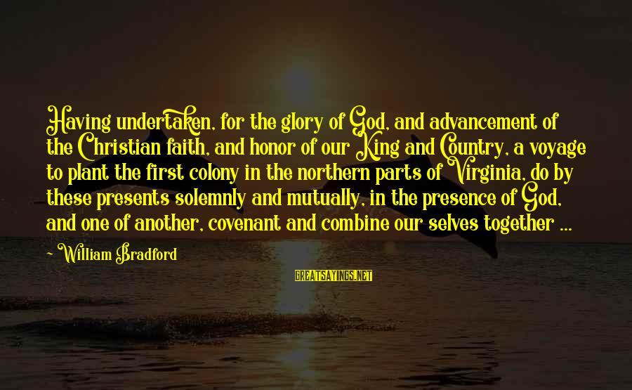 Advancement Sayings By William Bradford: Having undertaken, for the glory of God, and advancement of the Christian faith, and honor