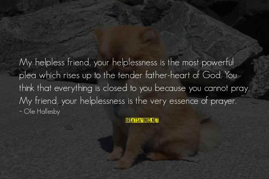 Adventist Inspirational Sayings By Ole Hallesby: My helpless friend, your helplessness is the most powerful plea which rises up to the