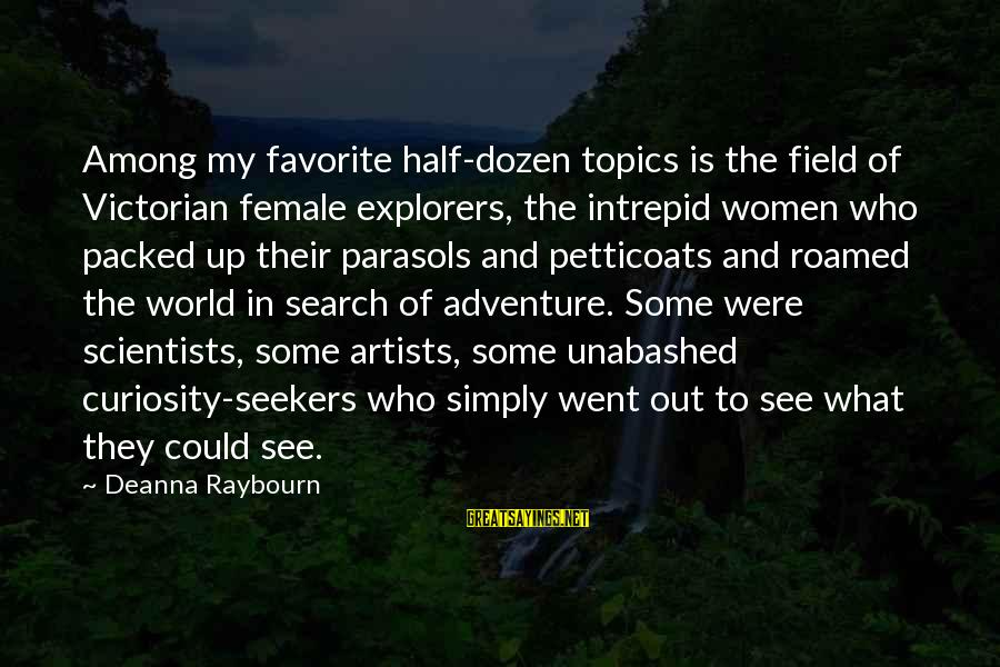 Adventure And Curiosity Sayings By Deanna Raybourn: Among my favorite half-dozen topics is the field of Victorian female explorers, the intrepid women