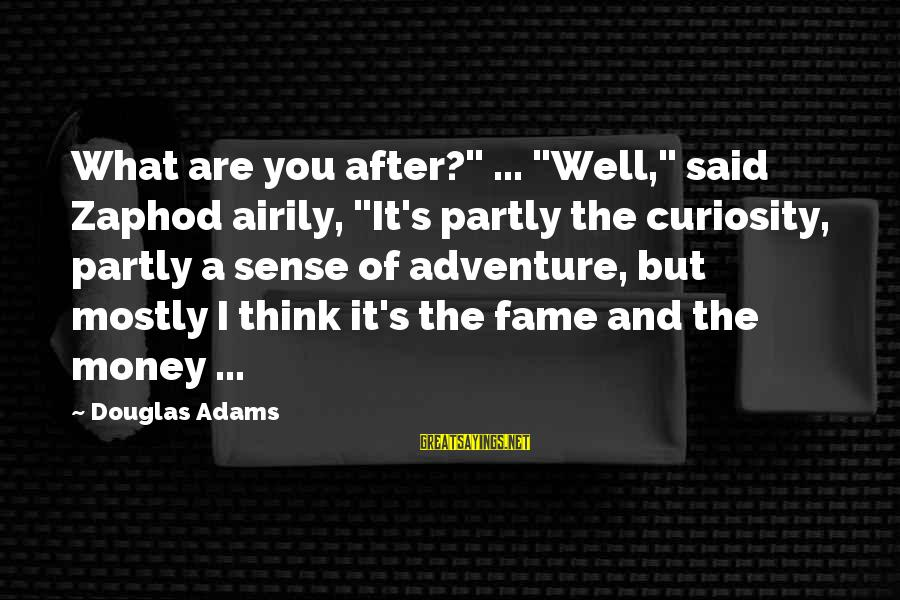 """Adventure And Curiosity Sayings By Douglas Adams: What are you after?"""" ... """"Well,"""" said Zaphod airily, """"It's partly the curiosity, partly a"""