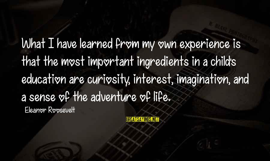 Adventure And Curiosity Sayings By Eleanor Roosevelt: What I have learned from my own experience is that the most important ingredients in