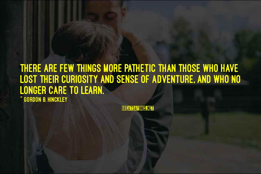 Adventure And Curiosity Sayings By Gordon B. Hinckley: There are few things more pathetic than those who have lost their curiosity and sense
