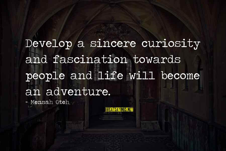 Adventure And Curiosity Sayings By Mensah Oteh: Develop a sincere curiosity and fascination towards people and life will become an adventure.