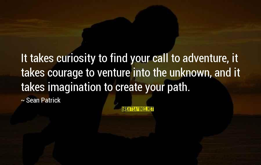 Adventure And Curiosity Sayings By Sean Patrick: It takes curiosity to find your call to adventure, it takes courage to venture into
