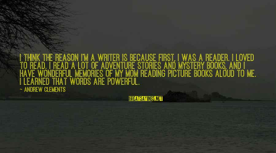 Adventure And Reading Sayings By Andrew Clements: I think the reason I'm a writer is because first, I was a reader. I