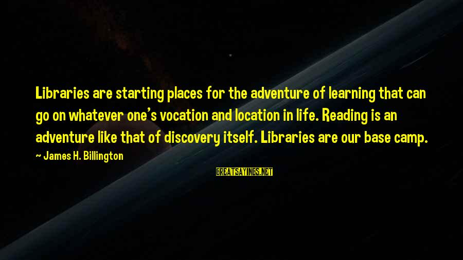 Adventure And Reading Sayings By James H. Billington: Libraries are starting places for the adventure of learning that can go on whatever one's