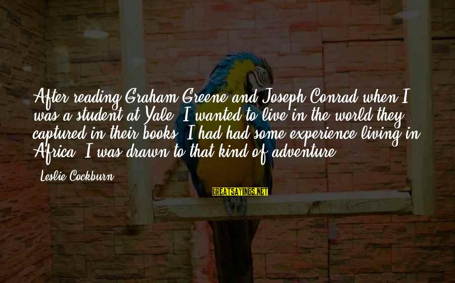 Adventure And Reading Sayings By Leslie Cockburn: After reading Graham Greene and Joseph Conrad when I was a student at Yale, I
