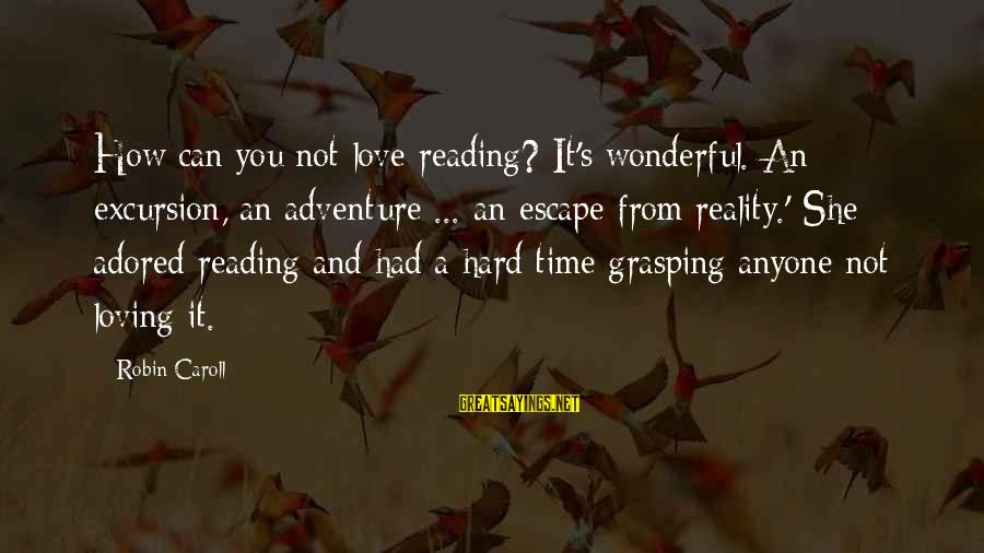 Adventure And Reading Sayings By Robin Caroll: How can you not love reading? It's wonderful. An excursion, an adventure ... an escape