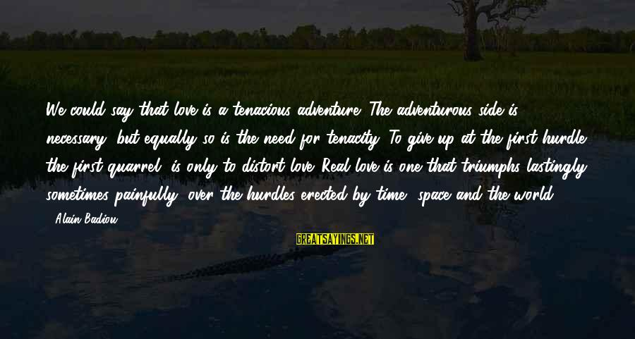 Adventure Time Sayings By Alain Badiou: We could say that love is a tenacious adventure. The adventurous side is necessary, but