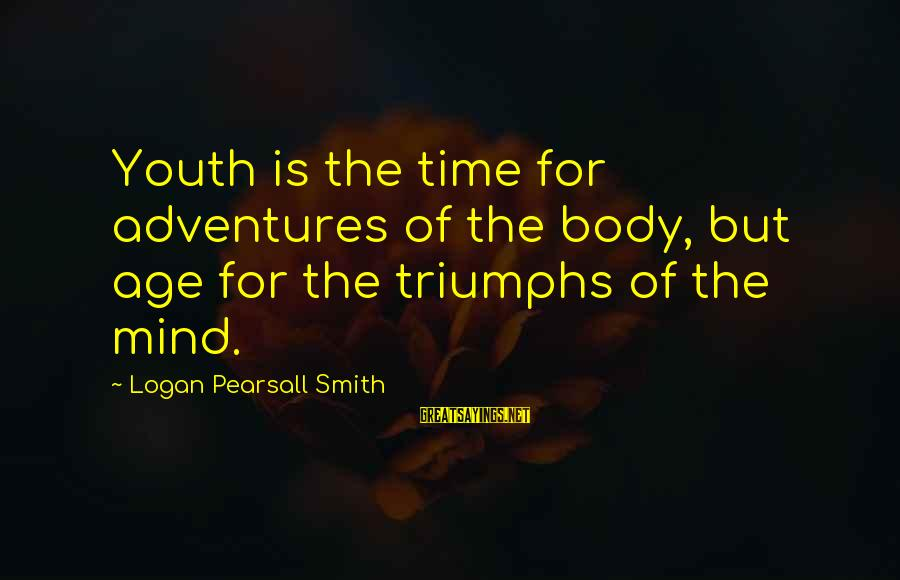 Adventure Time Sayings By Logan Pearsall Smith: Youth is the time for adventures of the body, but age for the triumphs of