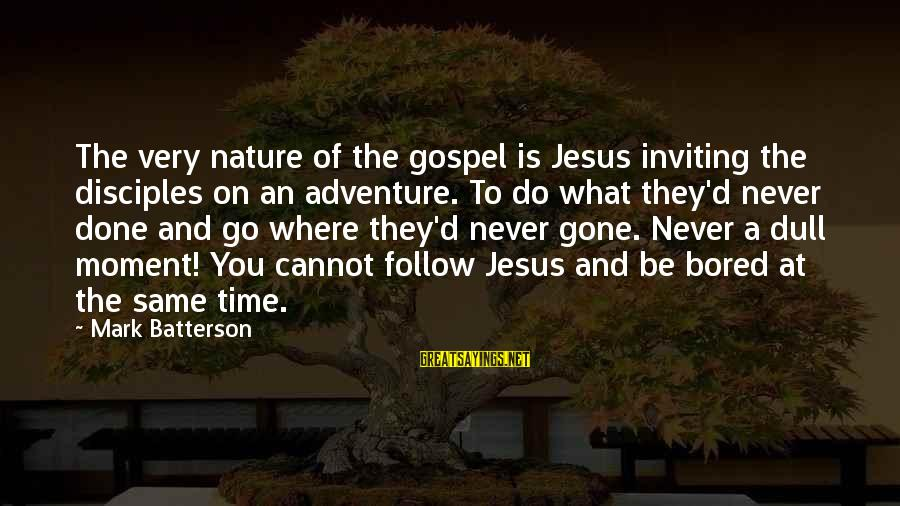 Adventure Time Sayings By Mark Batterson: The very nature of the gospel is Jesus inviting the disciples on an adventure. To