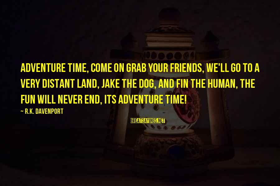 Adventure Time Sayings By R.K. Davenport: Adventure time, Come on grab your friends, We'll go to a very distant land, Jake