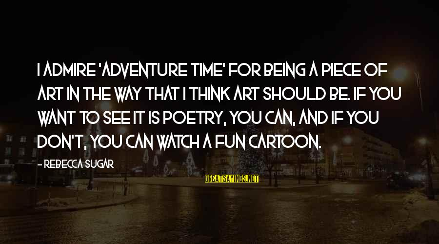 Adventure Time Sayings By Rebecca Sugar: I admire 'Adventure Time' for being a piece of art in the way that I