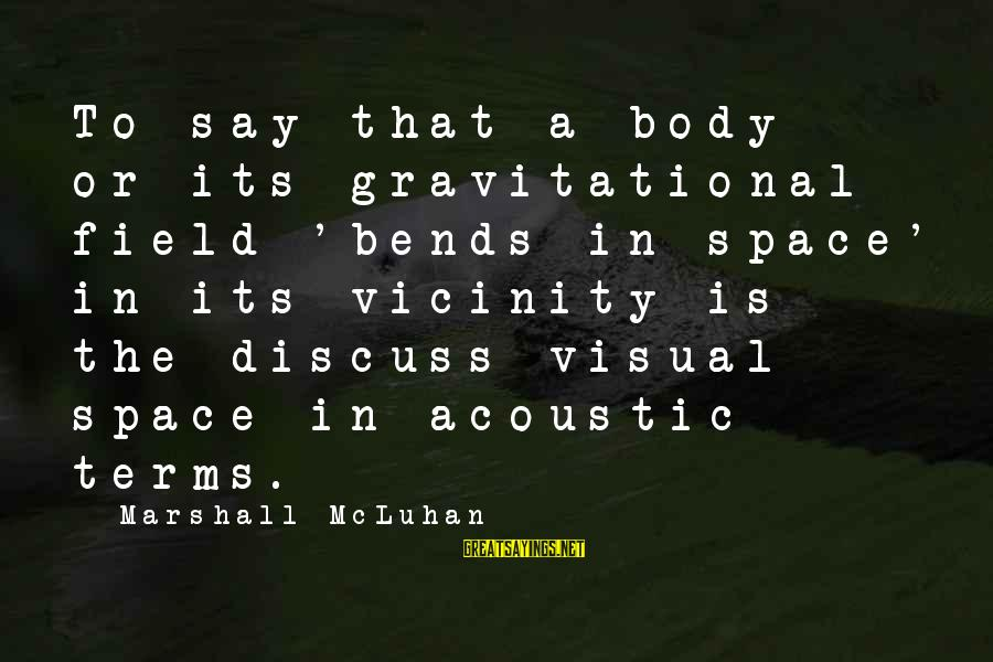 Advfn Sayings By Marshall McLuhan: To say that a body or its gravitational field 'bends in space' in its vicinity