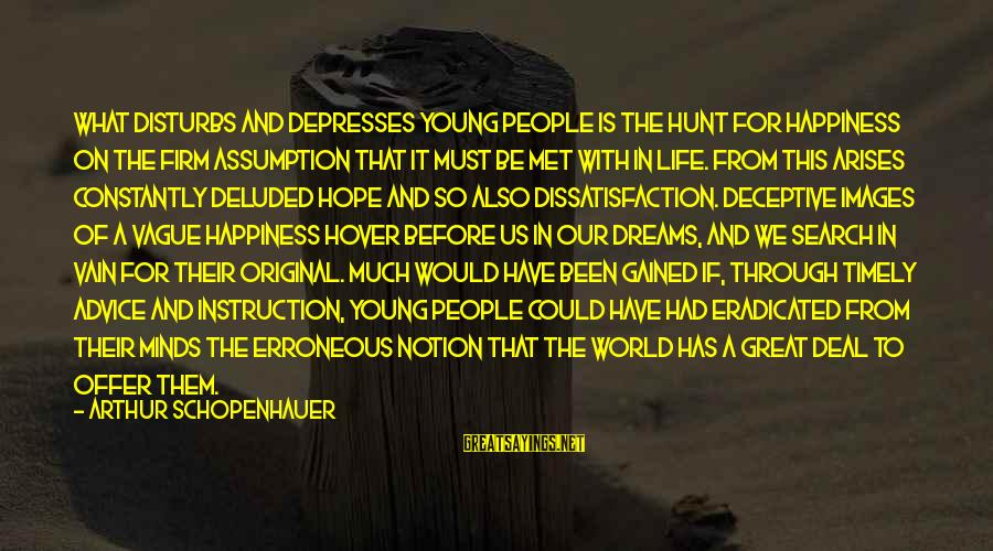 Advice To Youth Sayings By Arthur Schopenhauer: What disturbs and depresses young people is the hunt for happiness on the firm assumption