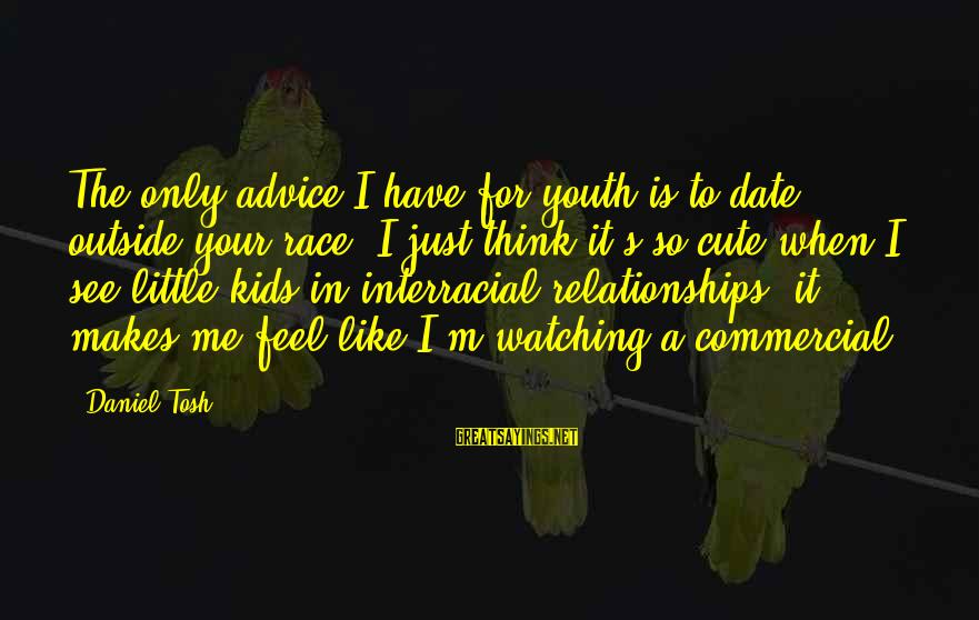 Advice To Youth Sayings By Daniel Tosh: The only advice I have for youth is to date outside your race. I just