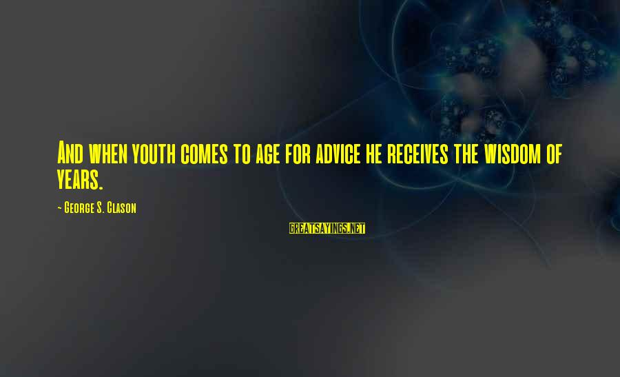 Advice To Youth Sayings By George S. Clason: And when youth comes to age for advice he receives the wisdom of years.