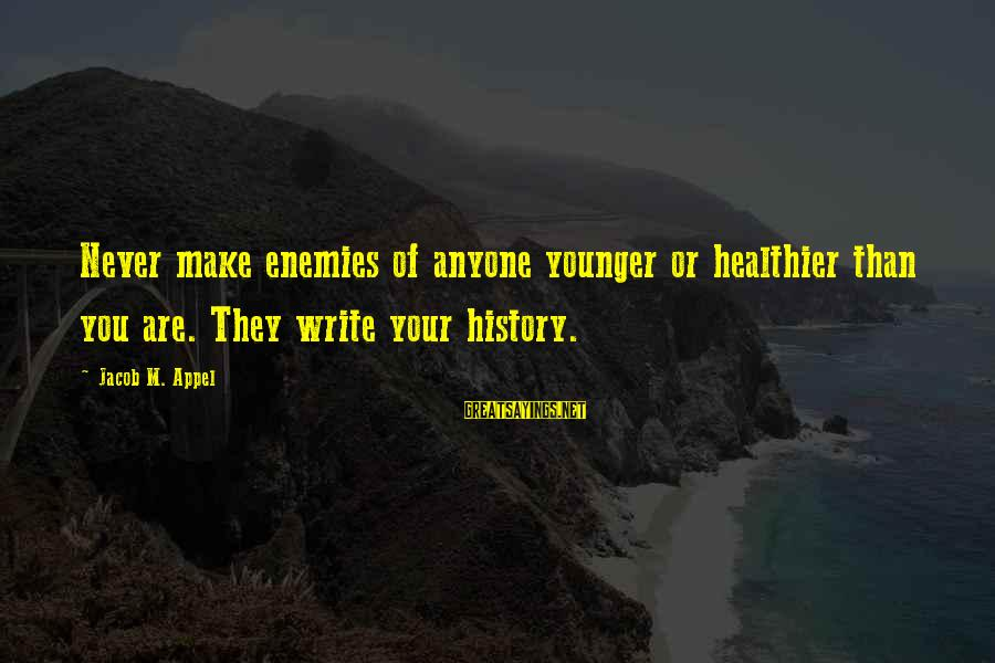 Advice To Youth Sayings By Jacob M. Appel: Never make enemies of anyone younger or healthier than you are. They write your history.