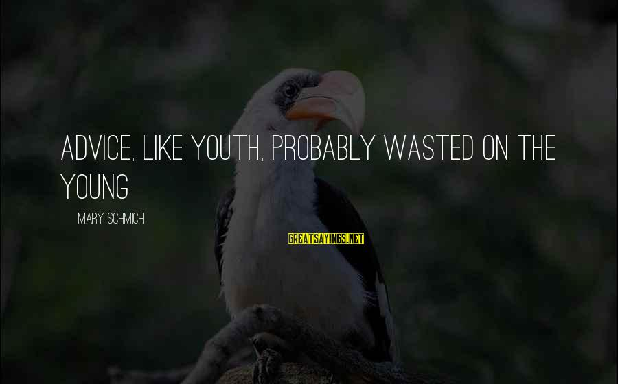 Advice To Youth Sayings By Mary Schmich: Advice, like youth, probably wasted on the young