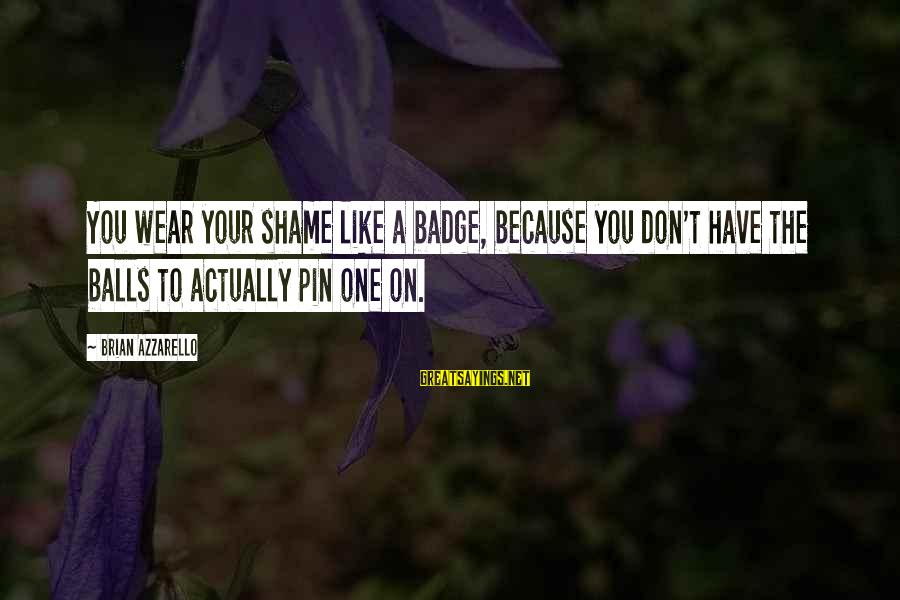 Aeternaque Sayings By Brian Azzarello: You wear your shame like a badge, because you don't have the balls to actually